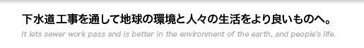 下水道工事を通して地球の環境と人々の生活をより良いものへ。