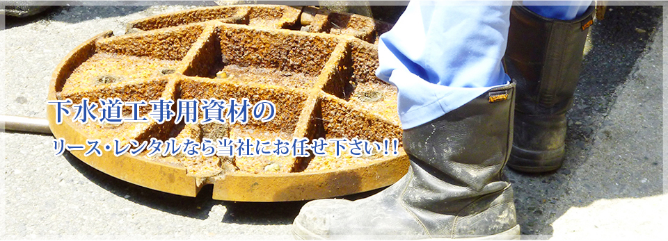 下水道工事用資材のリース・レンタルなら当社にお任せ下さい!!